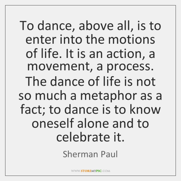 To dance, above all, is to enter into the motions of life. ...
