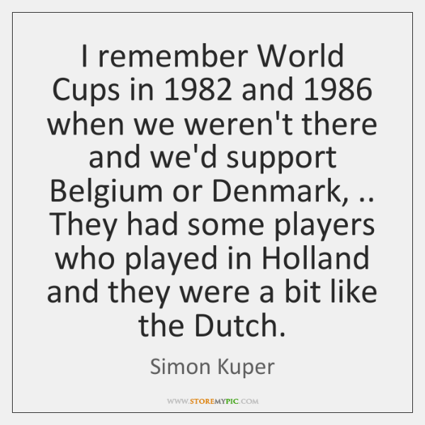 I remember World Cups in 1982 and 1986 when we weren't there and we'd ...
