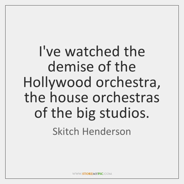 I've watched the demise of the Hollywood orchestra, the house orchestras of ...
