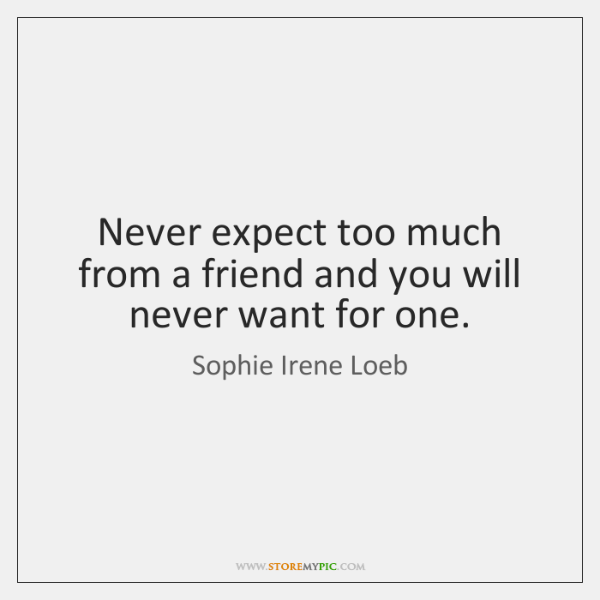 Never expect too much from a friend and you will never want ...