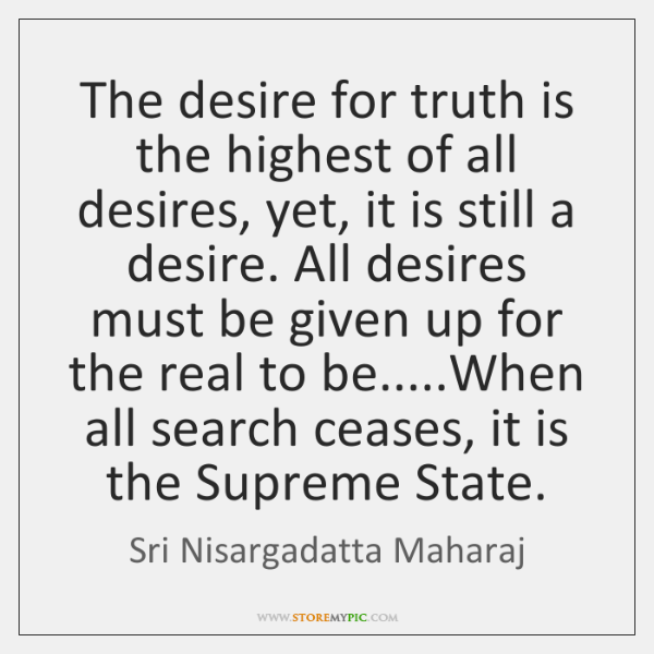 The desire for truth is the highest of all desires, yet, it ...
