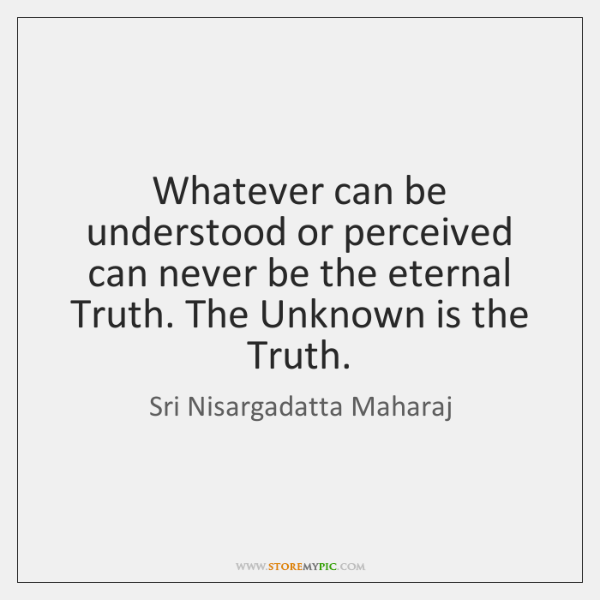 Whatever can be understood or perceived can never be the eternal Truth. ...