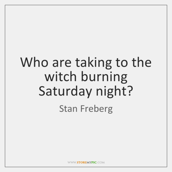 Who are taking to the witch burning Saturday night?
