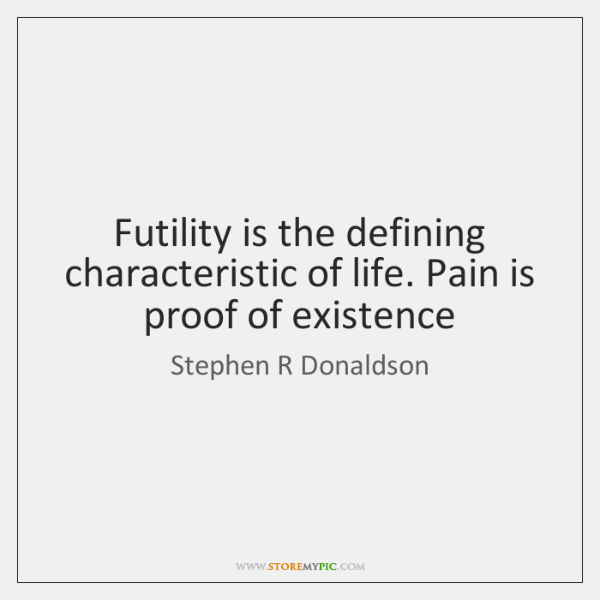 Futility is the defining characteristic of life. Pain is proof of existence