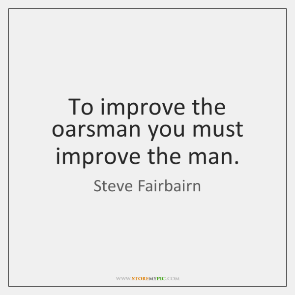 To improve the oarsman you must improve the man.