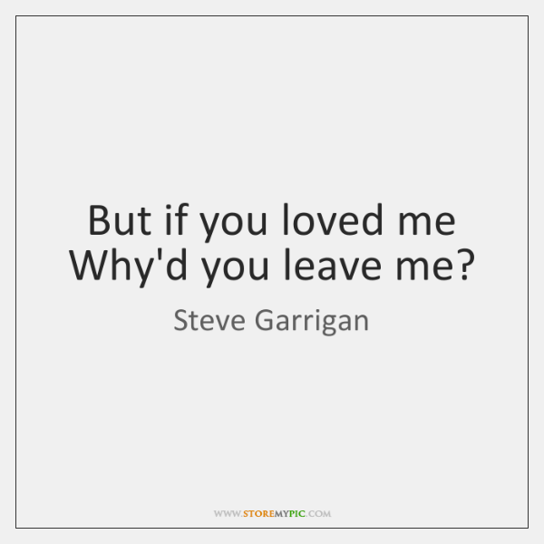 But if you loved me Why'd you leave me?