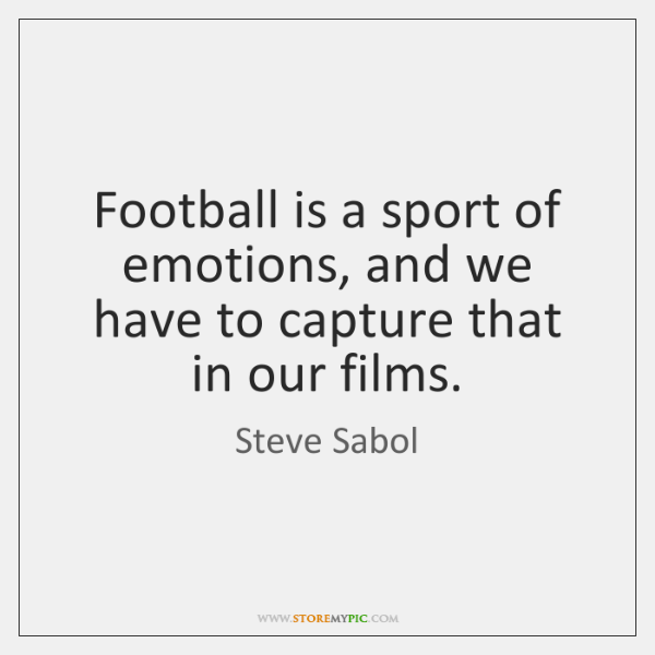 Football is a sport of emotions, and we have to capture that ...