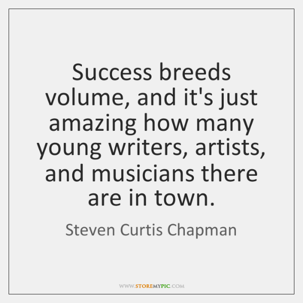 Success breeds volume, and it's just amazing how many young writers, artists, ...