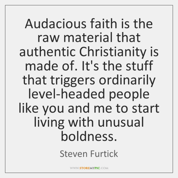 Audacious faith is the raw material that authentic Christianity is made of. ...