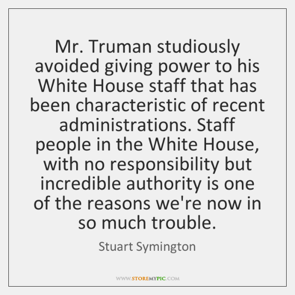 Mr. Truman studiously avoided giving power to his White House staff that ...