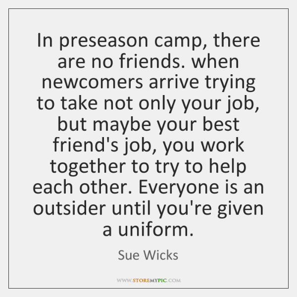 In preseason camp, there are no friends. when newcomers arrive trying to ...