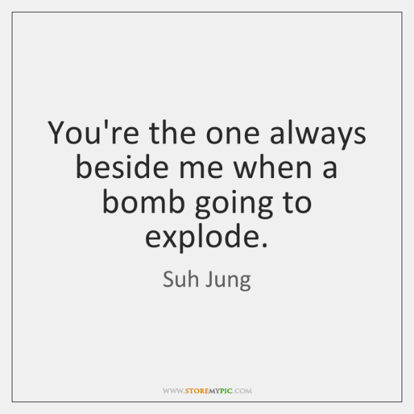 You're the one always beside me when a bomb going to explode.