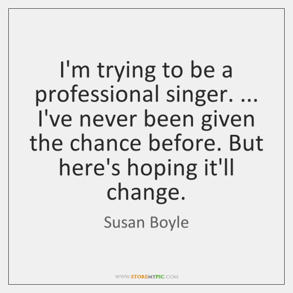 I'm trying to be a professional singer. ... I've never been given the ...
