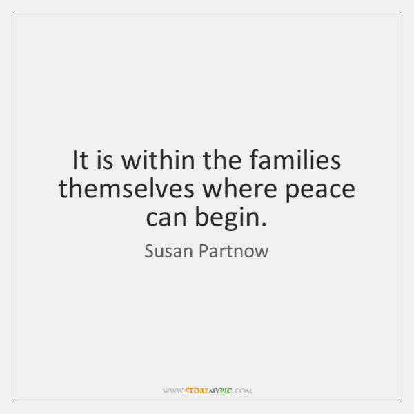 It is within the families themselves where peace can begin.