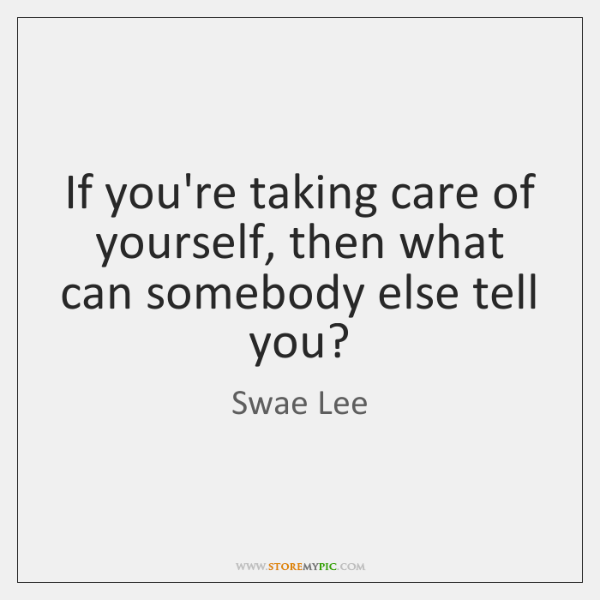 If you're taking care of yourself, then what can somebody else tell ...