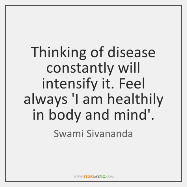 Thinking of disease constantly will intensify it. Feel always 'I am healthily ...