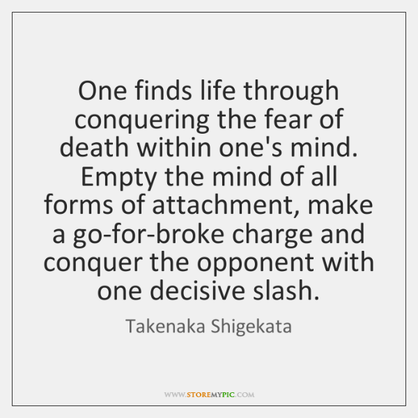 One finds life through conquering the fear of death within one's mind. ...