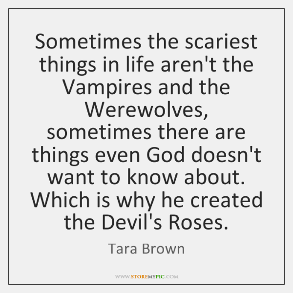 Sometimes the scariest things in life aren't the Vampires and the Werewolves, ...