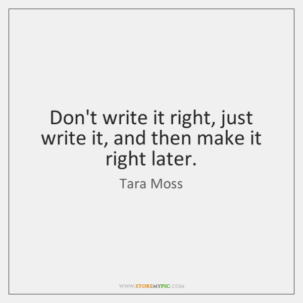 Don't write it right, just write it, and then make it right ...