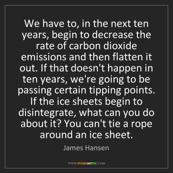 James Hansen: We have to, in the next ten years, begin to decrease...