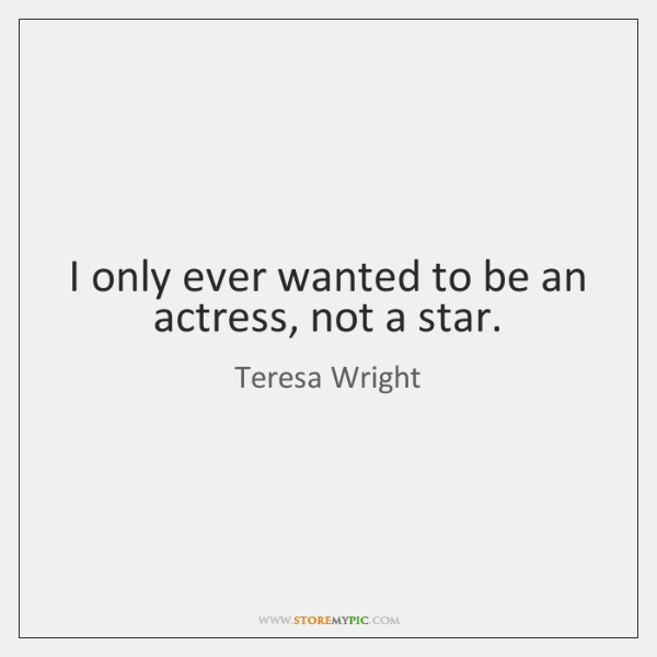 I only ever wanted to be an actress, not a star.