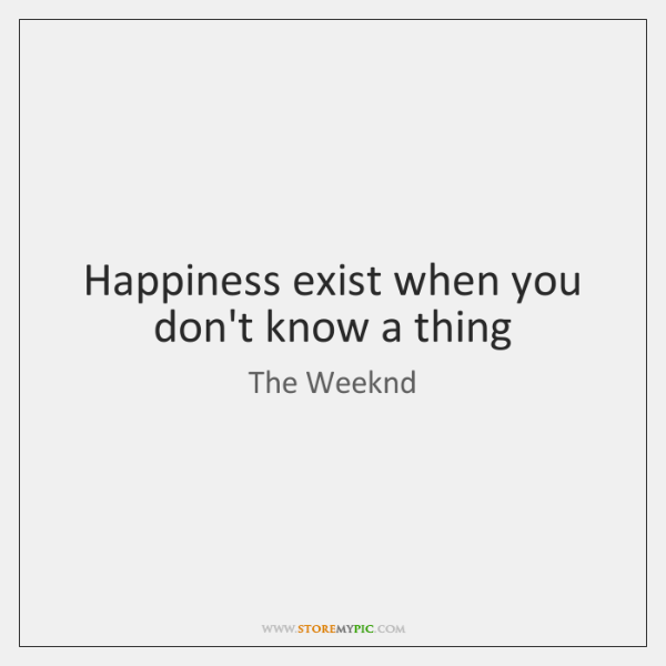Happiness exist when you don't know a thing
