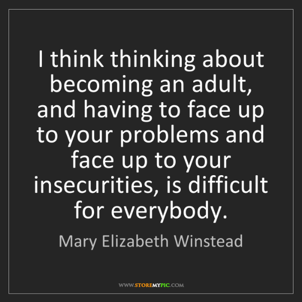 Mary Elizabeth Winstead: I think thinking about becoming an adult, and having...