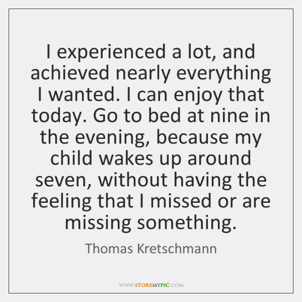 I experienced a lot, and achieved nearly everything I wanted. I can ...
