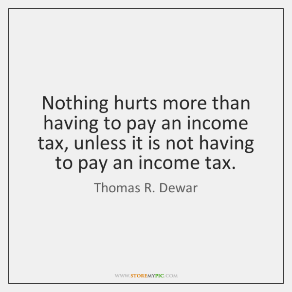 Nothing hurts more than having to pay an income tax, unless it ...
