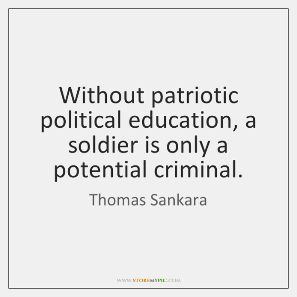 Without patriotic political education, a soldier is only a potential criminal.