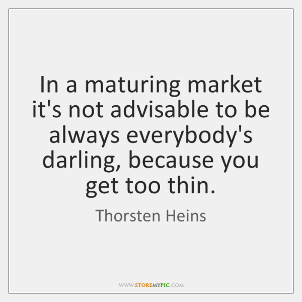 In a maturing market it's not advisable to be always everybody's darling, ...