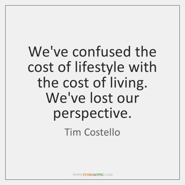 We've confused the cost of lifestyle with the cost of living. We've ...