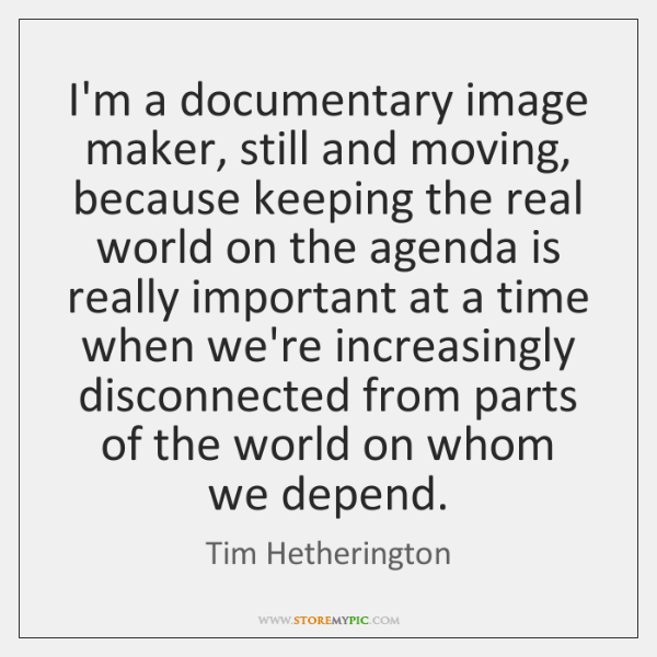 I'm a documentary image maker, still and moving, because keeping the real ...
