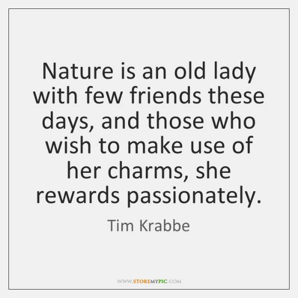Nature is an old lady with few friends these days, and those ...