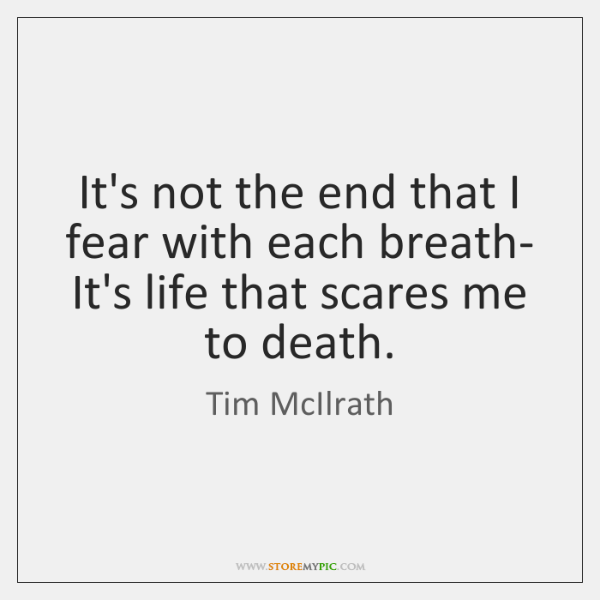 It's not the end that I fear with each breath- It's life ...