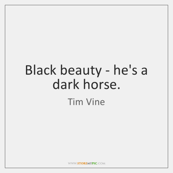 Black beauty - he's a dark horse.