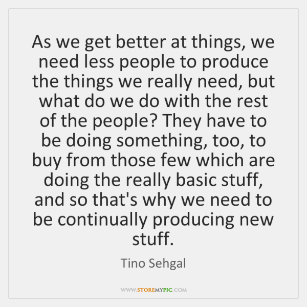 As we get better at things, we need less people to produce ...