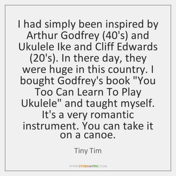 I had simply been inspired by Arthur Godfrey (40's) and Ukulele Ike ...