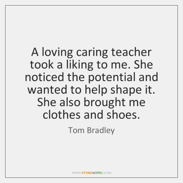 A loving caring teacher took a liking to me. She noticed the ...