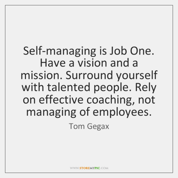 Self-managing is Job One. Have a vision and a mission. Surround yourself ...