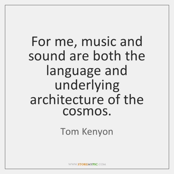 For me, music and sound are both the language and underlying architecture ...