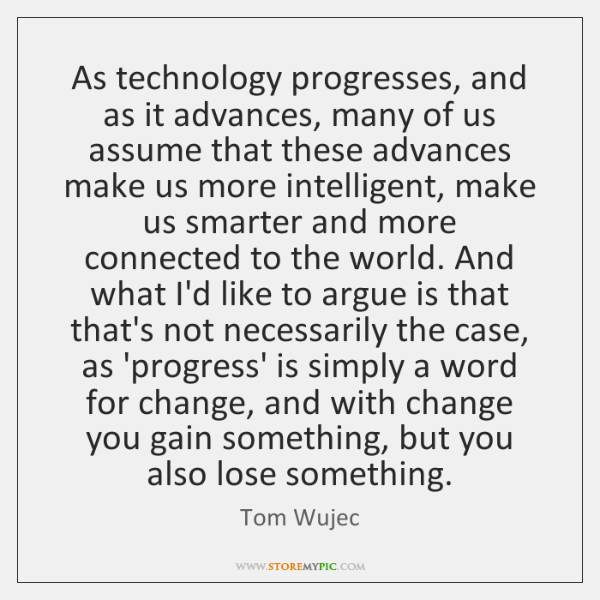 As technology progresses, and as it advances, many of us assume that ...