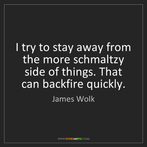 James Wolk: I try to stay away from the more schmaltzy side of things....