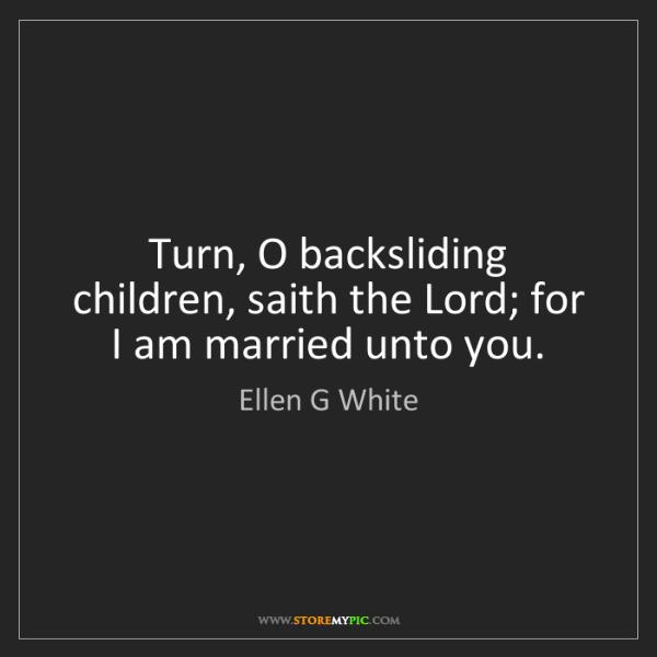 Ellen G White: Turn, O backsliding children, saith the Lord; for I am...