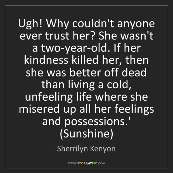 Sherrilyn Kenyon: Ugh! Why couldn't anyone ever trust her? She wasn't a...