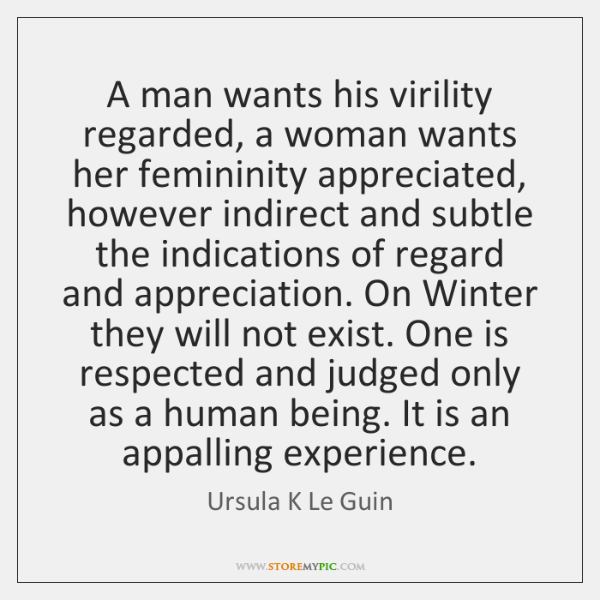 A man wants his virility regarded, a woman wants her