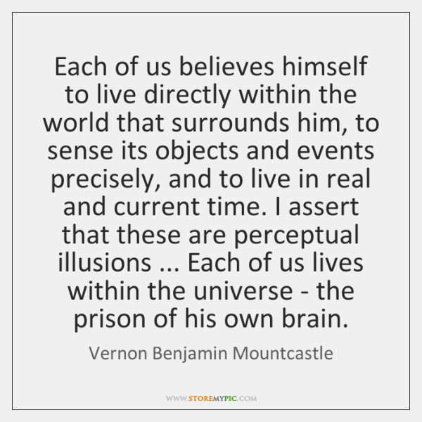 Each of us believes himself to live directly within the world that ...