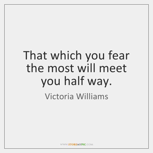 That which you fear the most will meet you half way.
