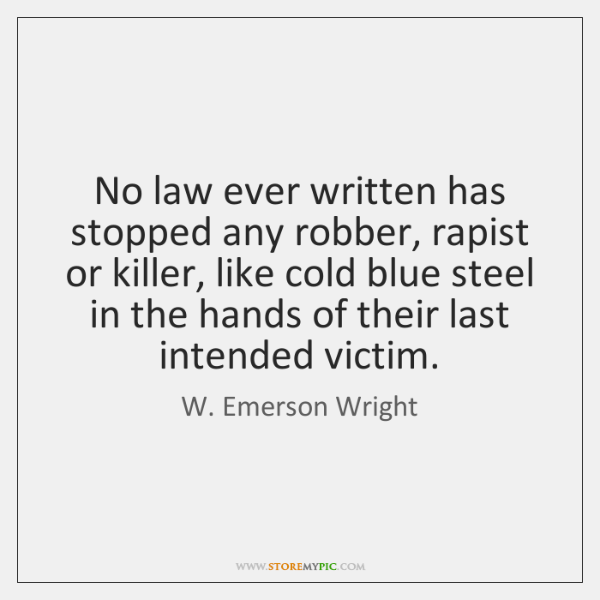 No law ever written has stopped any robber, rapist or killer, like ...