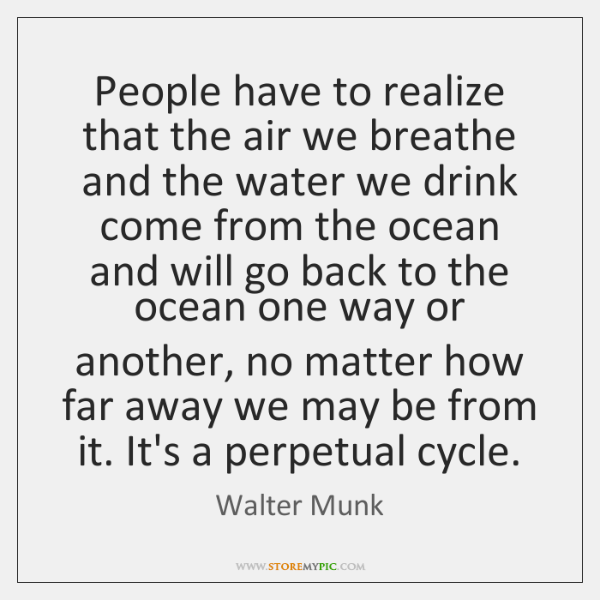 People have to realize that the air we breathe and the water ...